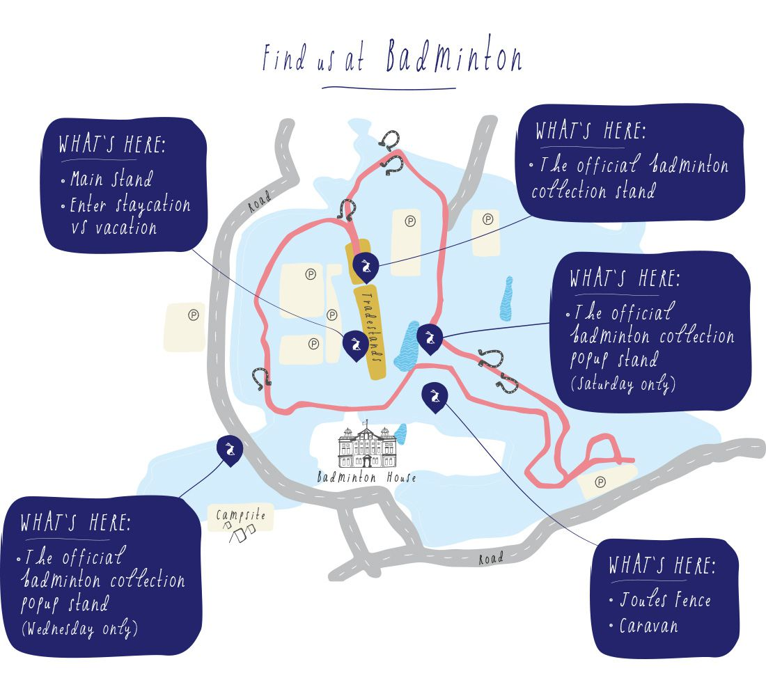 A trip to Badminton Horse Trials wouldn't be complete without a trip to the Joules stands. However this year, if you're a fan of Joules there's even more to see than ever before. Use this map to find the Joules fence, catch sight of the Joules caravan and make sure you don't miss our main stand that features a 'Staycation vs Vacation' competition.